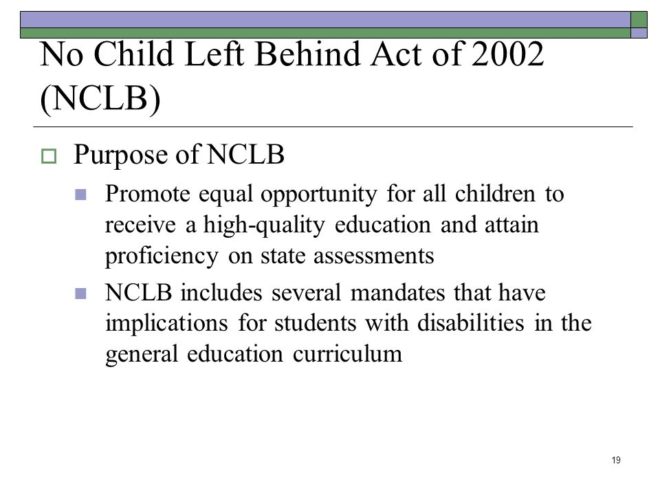 19 No Child Left Behind Act of 2002 (NCLB)  Purpose of NCLB Promote equal opportunity for all children to receive a high-quality education and attain proficiency on state assessments NCLB includes several mandates that have implications for students with disabilities in the general education curriculum