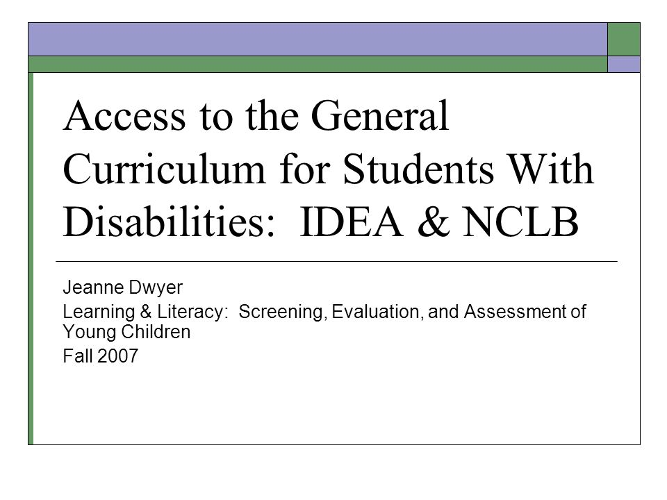 Access to the General Curriculum for Students With Disabilities: IDEA & NCLB Jeanne Dwyer Learning & Literacy: Screening, Evaluation, and Assessment o