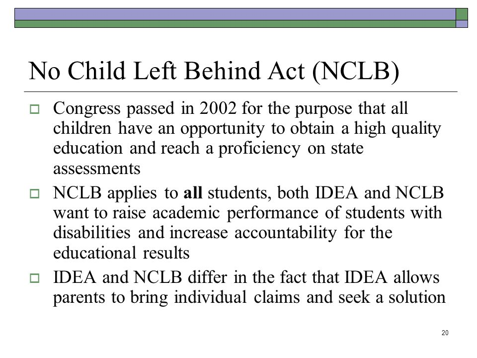 20 No Child Left Behind Act (NCLB)  Congress passed in 2002 for the purpose that all children have an opportunity to obtain a high quality education and reach a proficiency on state assessments  NCLB applies to all students, both IDEA and NCLB want to raise academic performance of students with disabilities and increase accountability for the educational results  IDEA and NCLB differ in the fact that IDEA allows parents to bring individual claims and seek a solution
