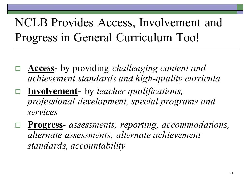 21 NCLB Provides Access, Involvement and Progress in General Curriculum Too!  Access- by providing challenging content and achievement standards and