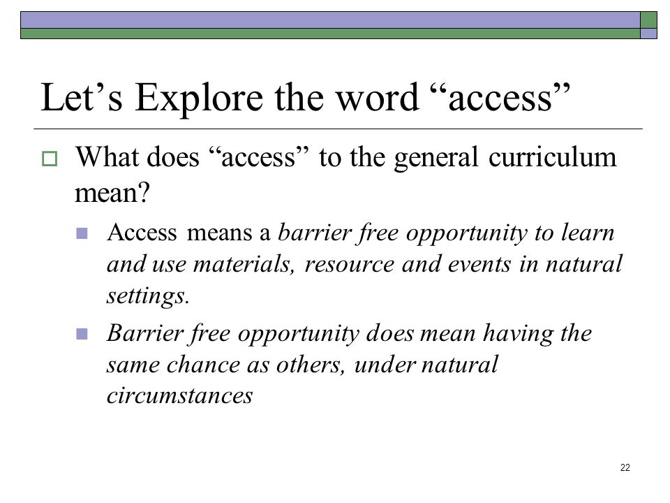 22 Let's Explore the word access  What does access to the general curriculum mean.