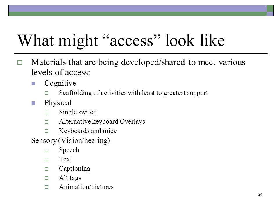 24 What might access look like  Materials that are being developed/shared to meet various levels of access: Cognitive  Scaffolding of activities with least to greatest support Physical  Single switch  Alternative keyboard Overlays  Keyboards and mice Sensory (Vision/hearing)  Speech  Text  Captioning  Alt tags  Animation/pictures