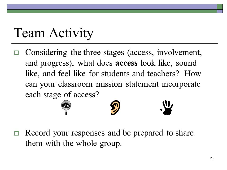 28 Team Activity  Considering the three stages (access, involvement, and progress), what does access look like, sound like, and feel like for students and teachers.