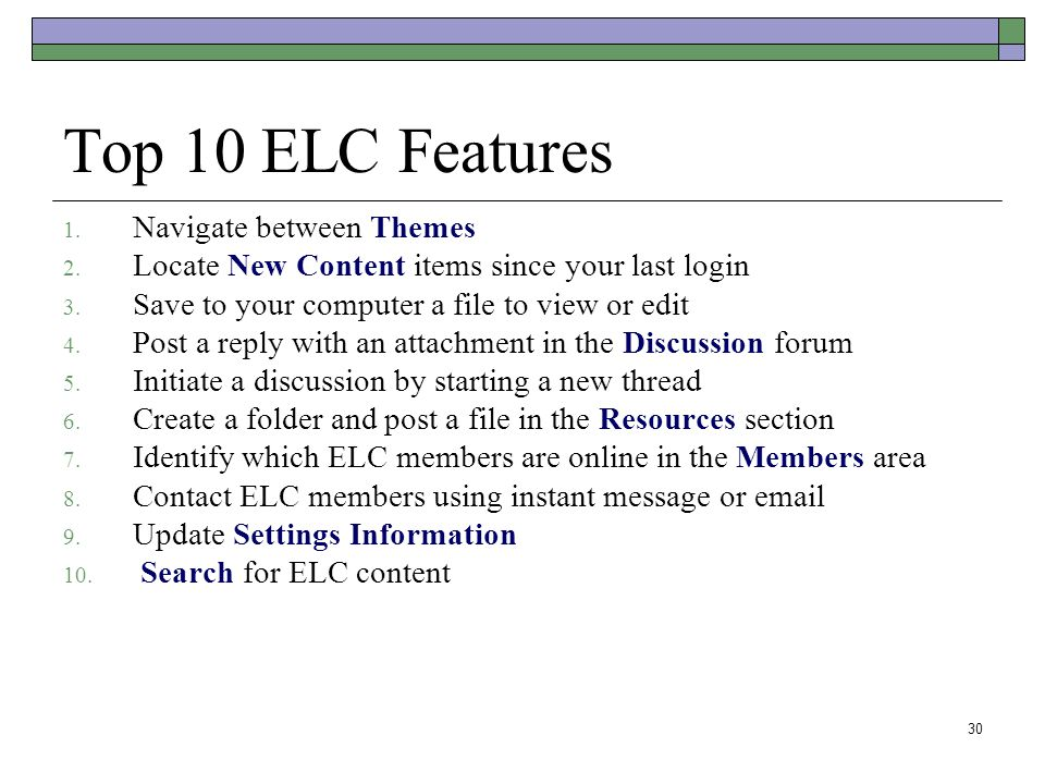 30 Top 10 ELC Features 1. Navigate between Themes 2. Locate New Content items since your last login 3. Save to your computer a file to view or edit 4.