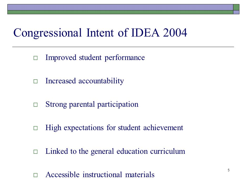 5 Congressional Intent of IDEA 2004  Improved student performance  Increased accountability  Strong parental participation  High expectations for student achievement  Linked to the general education curriculum  Accessible instructional materials