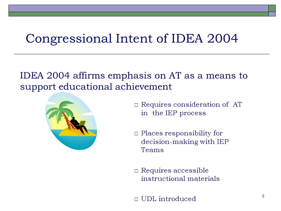 6 Congressional Intent of IDEA 2004 IDEA 2004 affirms emphasis on AT as a means to support educational achievement  Requires consideration of AT in the IEP process  Places responsibility for decision-making with IEP Teams  Requires accessible instructional materials  UDL introduced