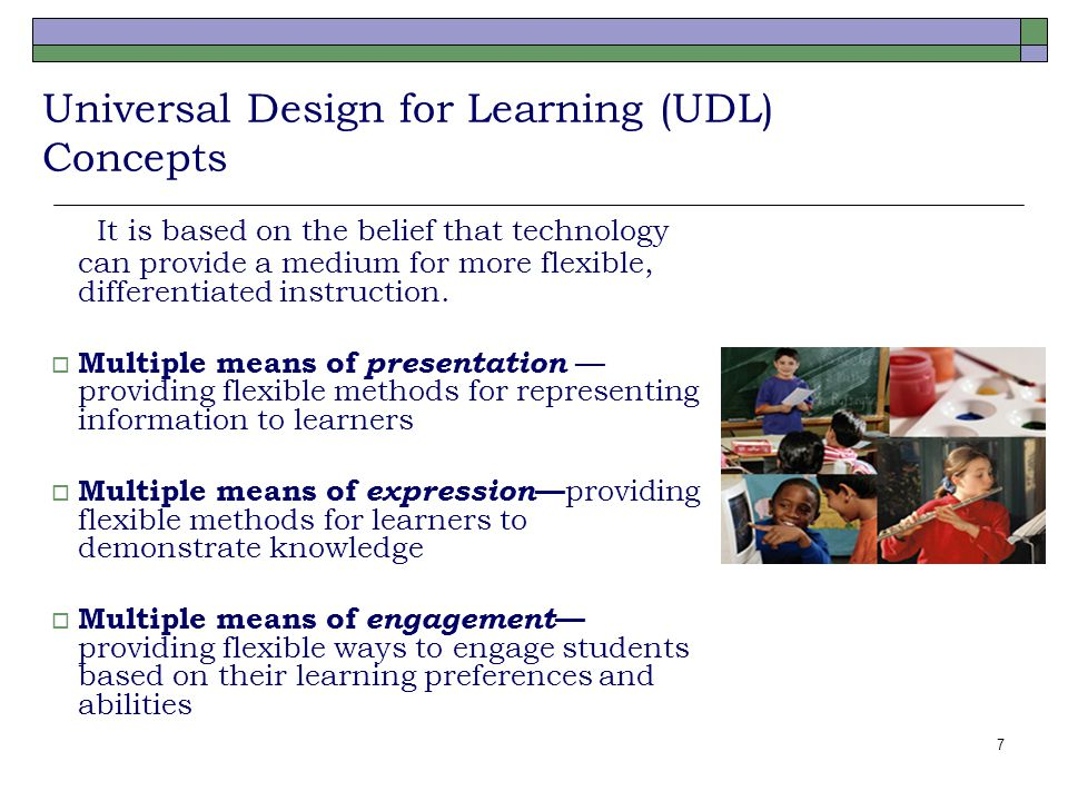 7 Universal Design for Learning (UDL) Concepts It is based on the belief that technology can provide a medium for more flexible, differentiated instru