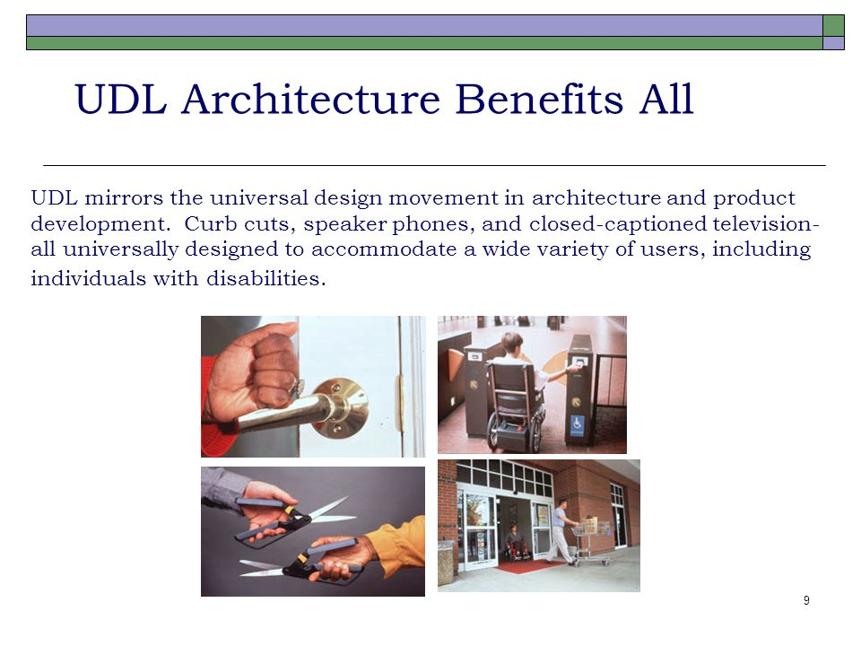 9 UDL Architecture Benefits All UDL mirrors the universal design movement in architecture and product development. Curb cuts, speaker phones, and clos