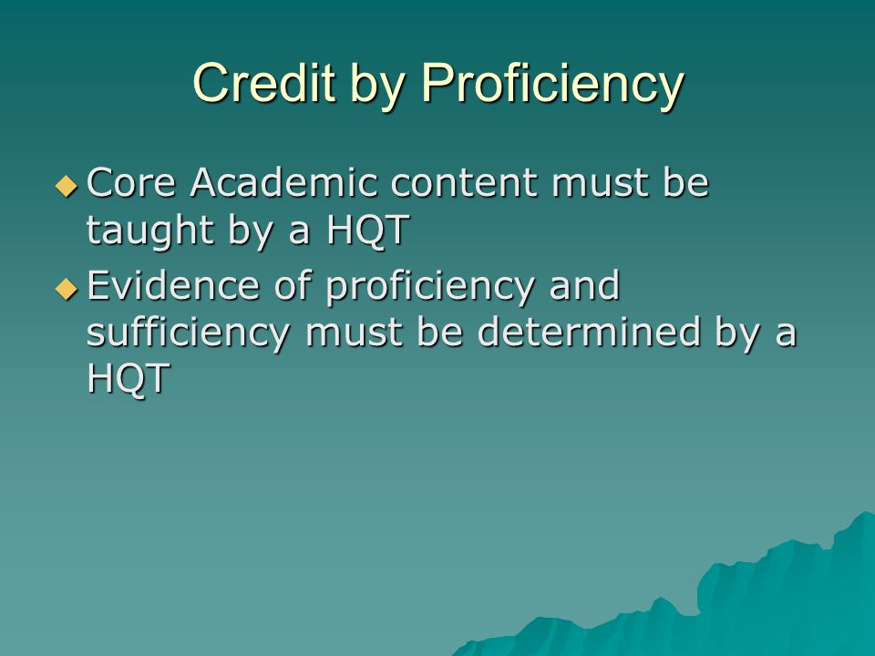 Credit by Proficiency  Core Academic content must be taught by a HQT  Evidence of proficiency and sufficiency must be determined by a HQT