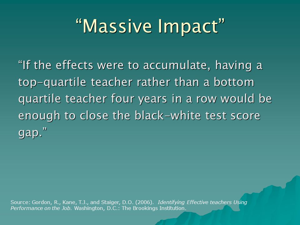 Massive Impact If the effects were to accumulate, having a top-quartile teacher rather than a bottom quartile teacher four years in a row would be enough to close the black-white test score gap. Source: Gordon, R., Kane, T.J., and Staiger, D.O.