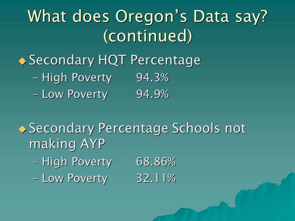  Secondary HQT Percentage –High Poverty94.3% –Low Poverty94.9%  Secondary Percentage Schools not making AYP –High Poverty68.86% –Low Poverty32.11% What does Oregon's Data say.