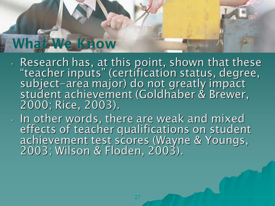 Research has, at this point, shown that these teacher inputs (certification status, degree, subject-area major) do not greatly impact student achievement (Goldhaber & Brewer, 2000; Rice, 2003).