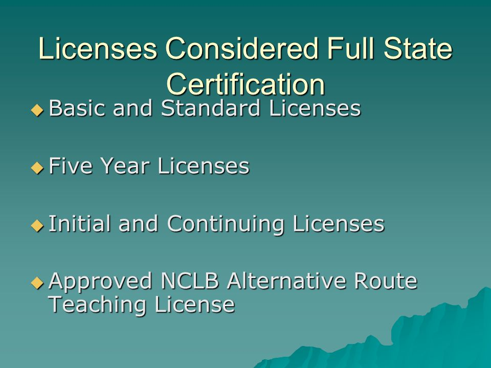 Licenses Considered Full State Certification  Basic and Standard Licenses  Five Year Licenses  Initial and Continuing Licenses  Approved NCLB Alternative Route Teaching License