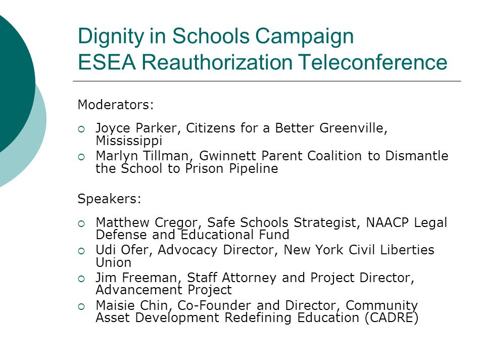 Dignity in Schools Campaign ESEA Reauthorization Teleconference Moderators:  Joyce Parker, Citizens for a Better Greenville, Mississippi  Marlyn Tillman, Gwinnett Parent Coalition to Dismantle the School to Prison Pipeline Speakers:  Matthew Cregor, Safe Schools Strategist, NAACP Legal Defense and Educational Fund  Udi Ofer, Advocacy Director, New York Civil Liberties Union  Jim Freeman, Staff Attorney and Project Director, Advancement Project  Maisie Chin, Co-Founder and Director, Community Asset Development Redefining Education (CADRE)