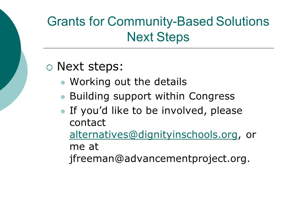 Grants for Community-Based Solutions Next Steps  Next steps: Working out the details Building support within Congress If you'd like to be involved, please contact alternatives@dignityinschools.org, or me at jfreeman@advancementproject.org.
