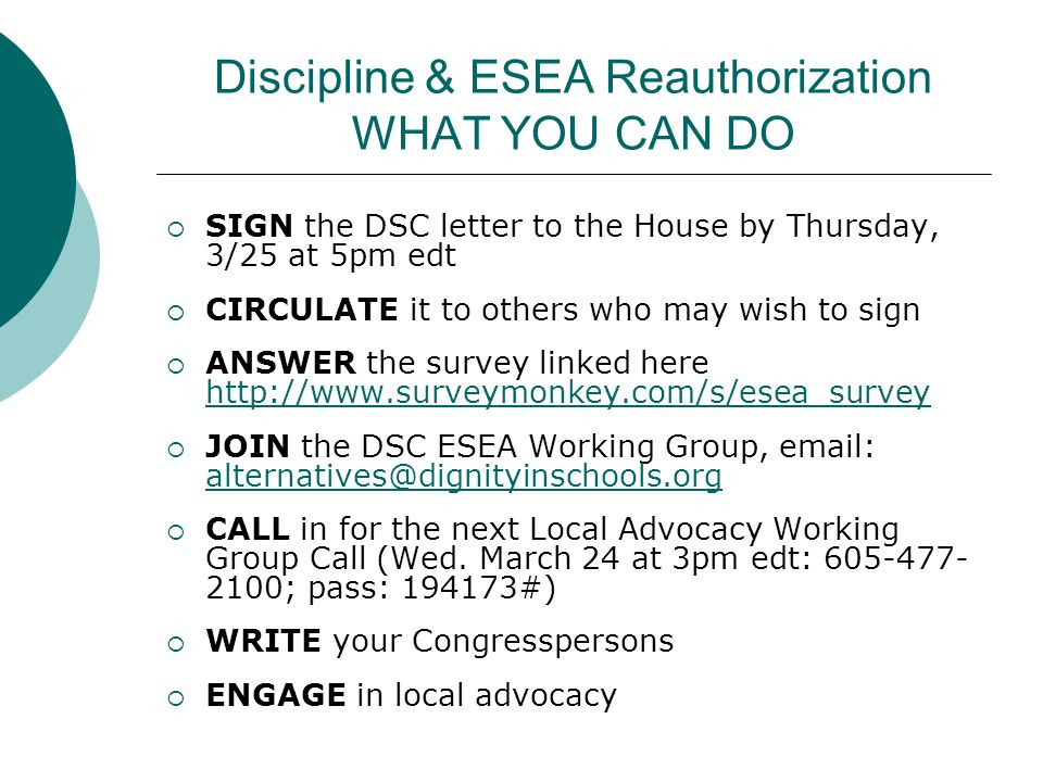 Discipline & ESEA Reauthorization WHAT YOU CAN DO  SIGN the DSC letter to the House by Thursday, 3/25 at 5pm edt  CIRCULATE it to others who may wish to sign  ANSWER the survey linked here http://www.surveymonkey.com/s/esea_survey http://www.surveymonkey.com/s/esea_survey  JOIN the DSC ESEA Working Group, email: alternatives@dignityinschools.org alternatives@dignityinschools.org  CALL in for the next Local Advocacy Working Group Call (Wed.