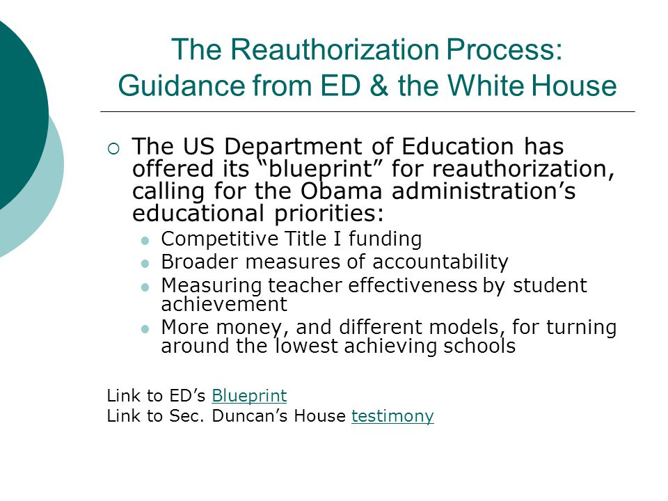 The Reauthorization Process: Guidance from ED & the White House  The US Department of Education has offered its blueprint for reauthorization, calling for the Obama administration's educational priorities: Competitive Title I funding Broader measures of accountability Measuring teacher effectiveness by student achievement More money, and different models, for turning around the lowest achieving schools Link to ED's BlueprintBlueprint Link to Sec.
