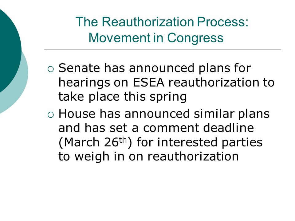 The Reauthorization Process: Movement in Congress  Senate has announced plans for hearings on ESEA reauthorization to take place this spring  House has announced similar plans and has set a comment deadline (March 26 th ) for interested parties to weigh in on reauthorization