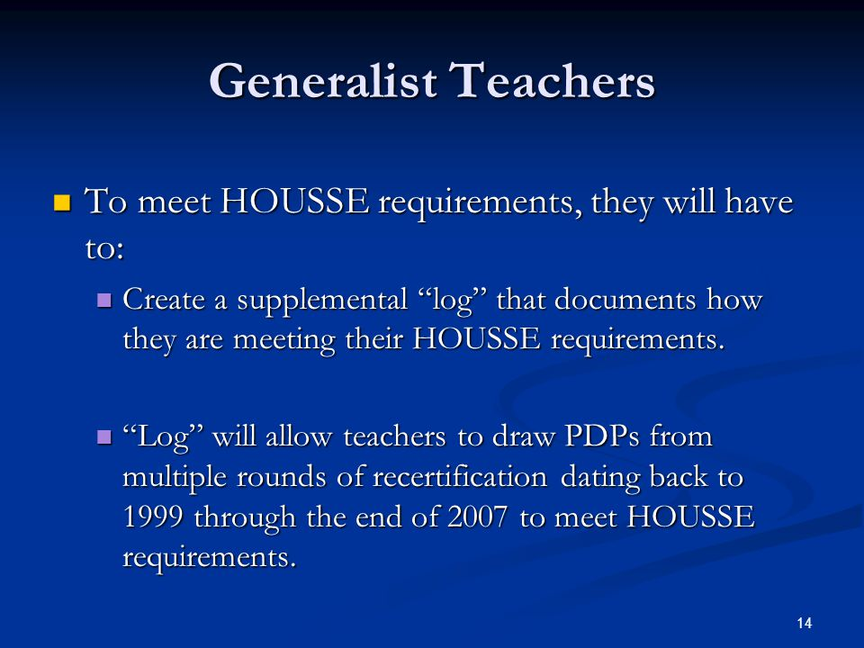14 Generalist Teachers To meet HOUSSE requirements, they will have to: To meet HOUSSE requirements, they will have to: Create a supplemental log that documents how they are meeting their HOUSSE requirements.
