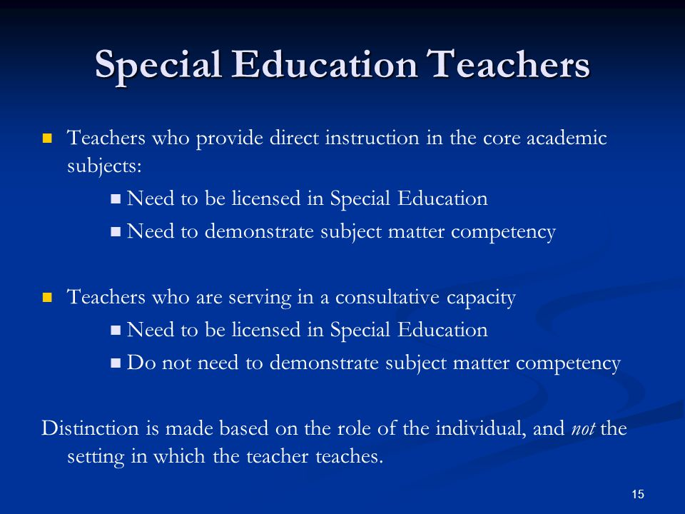 15 Special Education Teachers Teachers who provide direct instruction in the core academic subjects: Need to be licensed in Special Education Need to demonstrate subject matter competency Teachers who are serving in a consultative capacity Need to be licensed in Special Education Do not need to demonstrate subject matter competency Distinction is made based on the role of the individual, and not the setting in which the teacher teaches.