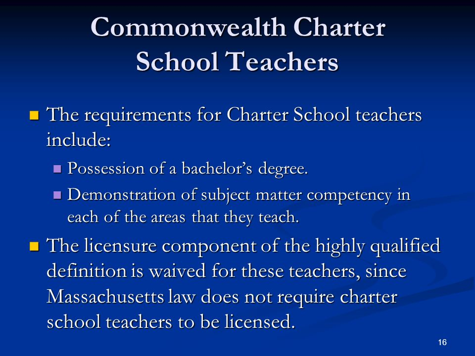 16 Commonwealth Charter School Teachers The requirements for Charter School teachers include: The requirements for Charter School teachers include: Possession of a bachelor's degree.