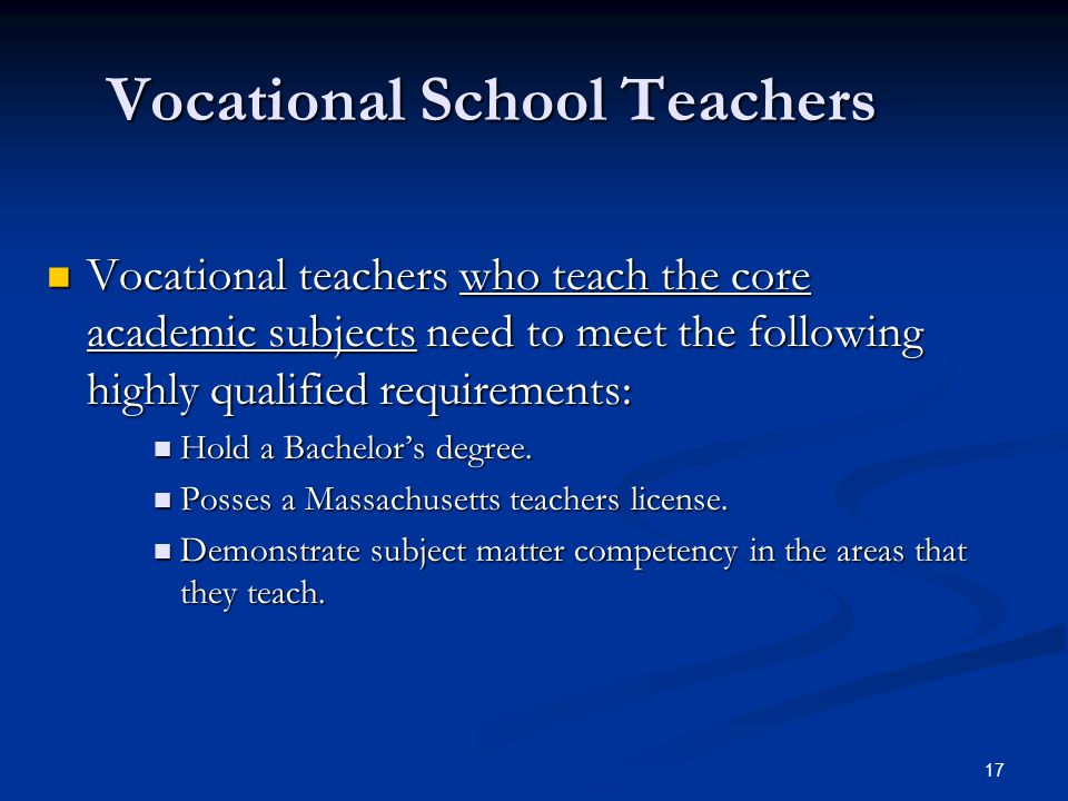 17 Vocational School Teachers Vocational teachers who teach the core academic subjects need to meet the following highly qualified requirements: Vocational teachers who teach the core academic subjects need to meet the following highly qualified requirements: Hold a Bachelor's degree.