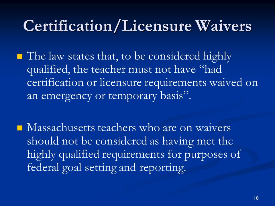 18 Certification/Licensure Waivers The law states that, to be considered highly qualified, the teacher must not have had certification or licensure requirements waived on an emergency or temporary basis .