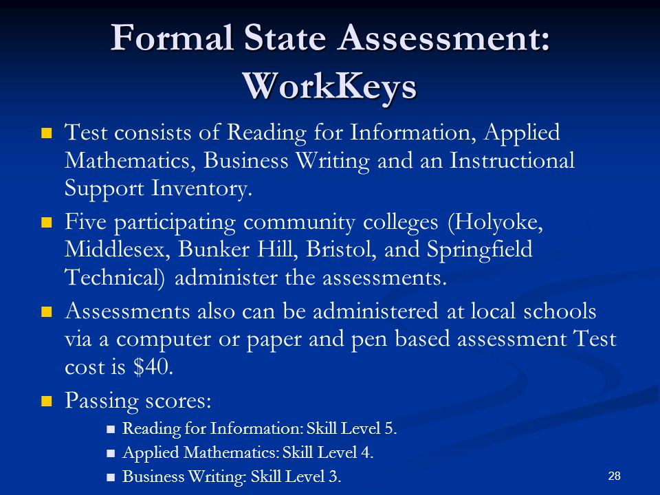 28 Formal State Assessment: WorkKeys Test consists of Reading for Information, Applied Mathematics, Business Writing and an Instructional Support Inventory.