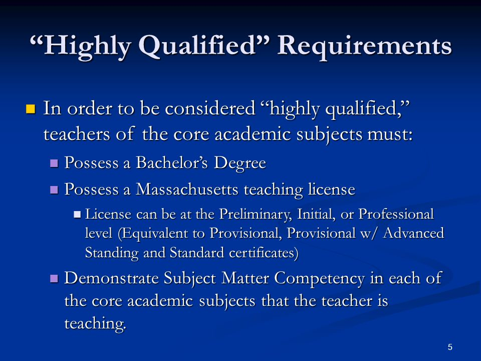 5 Highly Qualified Requirements In order to be considered highly qualified, teachers of the core academic subjects must: In order to be considered highly qualified, teachers of the core academic subjects must: Possess a Bachelor's Degree Possess a Bachelor's Degree Possess a Massachusetts teaching license Possess a Massachusetts teaching license License can be at the Preliminary, Initial, or Professional level (Equivalent to Provisional, Provisional w/ Advanced Standing and Standard certificates) License can be at the Preliminary, Initial, or Professional level (Equivalent to Provisional, Provisional w/ Advanced Standing and Standard certificates) Demonstrate Subject Matter Competency in each of the core academic subjects that the teacher is teaching.