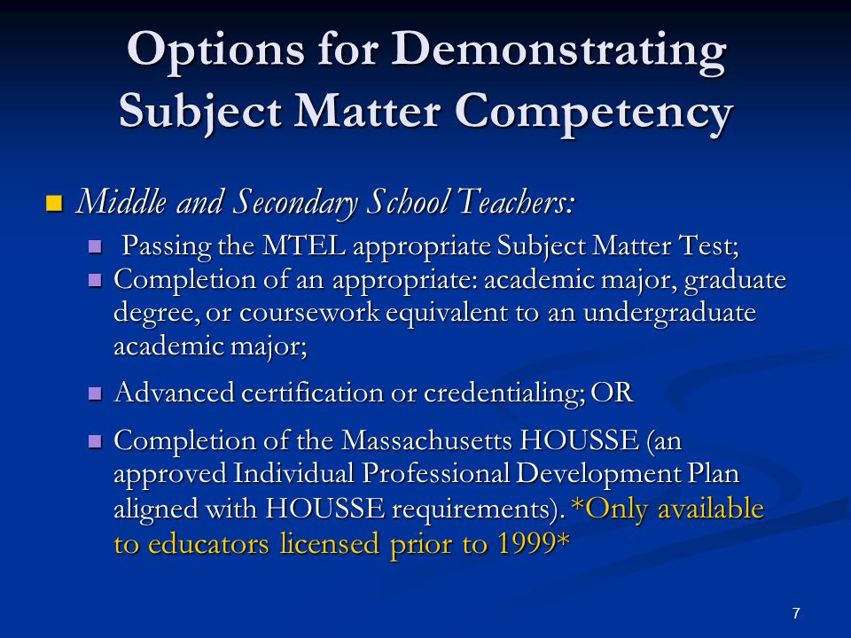 7 Options for Demonstrating Subject Matter Competency Middle and Secondary School Teachers: Middle and Secondary School Teachers: Passing the MTEL appropriate Subject Matter Test; Passing the MTEL appropriate Subject Matter Test; Completion of an appropriate: academic major, graduate degree, or coursework equivalent to an undergraduate academic major; Completion of an appropriate: academic major, graduate degree, or coursework equivalent to an undergraduate academic major; Advanced certification or credentialing; OR Advanced certification or credentialing; OR Completion of the Massachusetts HOUSSE (an approved Individual Professional Development Plan aligned with HOUSSE requirements).