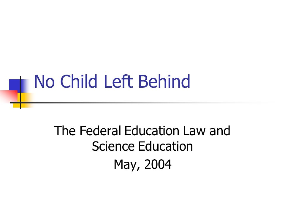 No Child Left Behind The Federal Education Law and Science Education May, 2004