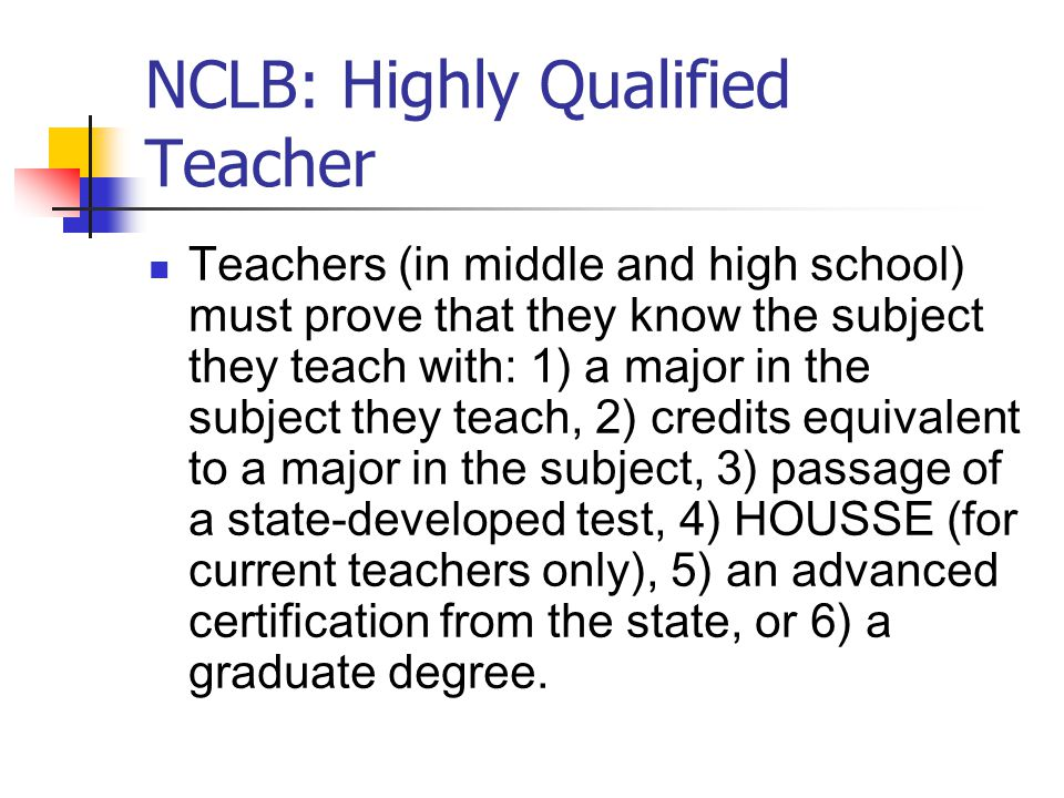 NCLB: Highly Qualified Teacher Teachers (in middle and high school) must prove that they know the subject they teach with: 1) a major in the subject they teach, 2) credits equivalent to a major in the subject, 3) passage of a state-developed test, 4) HOUSSE (for current teachers only), 5) an advanced certification from the state, or 6) a graduate degree.