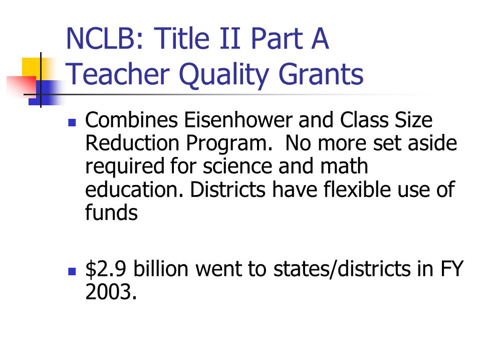 NCLB: Title II Part A Teacher Quality Grants Combines Eisenhower and Class Size Reduction Program.