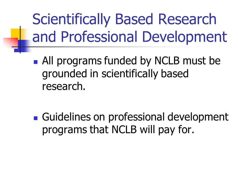 Scientifically Based Research and Professional Development All programs funded by NCLB must be grounded in scientifically based research.