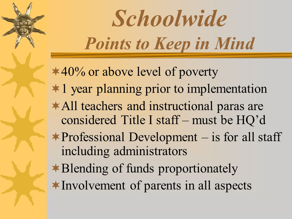 Schoolwide Points to Keep in Mind  40% or above level of poverty  1 year planning prior to implementation  All teachers and instructional paras are considered Title I staff – must be HQ'd  Professional Development – is for all staff including administrators  Blending of funds proportionately  Involvement of parents in all aspects