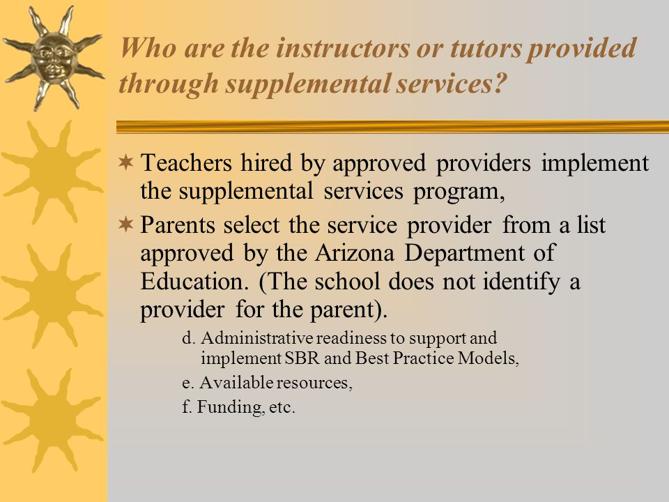 Who are the instructors or tutors provided through supplemental services?  Teachers hired by approved providers implement the supplemental services p