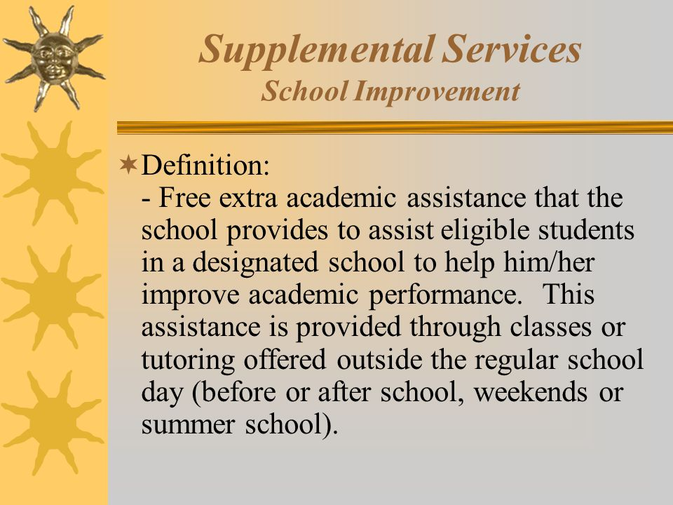 Supplemental Services School Improvement  Definition: - Free extra academic assistance that the school provides to assist eligible students in a designated school to help him/her improve academic performance.