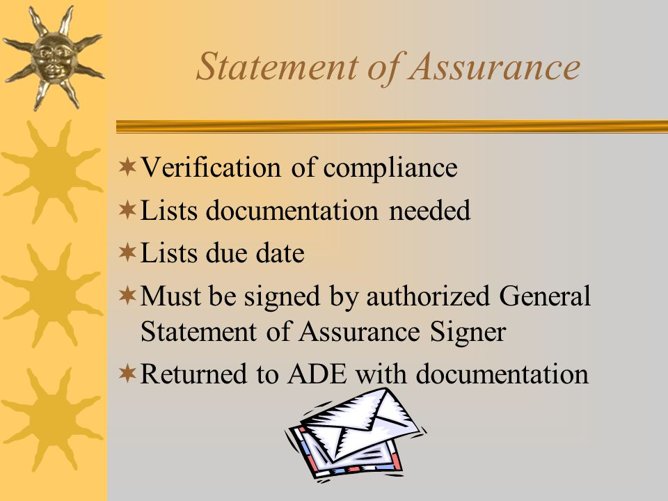 Statement of Assurance  Verification of compliance  Lists documentation needed  Lists due date  Must be signed by authorized General Statement of Assurance Signer  Returned to ADE with documentation