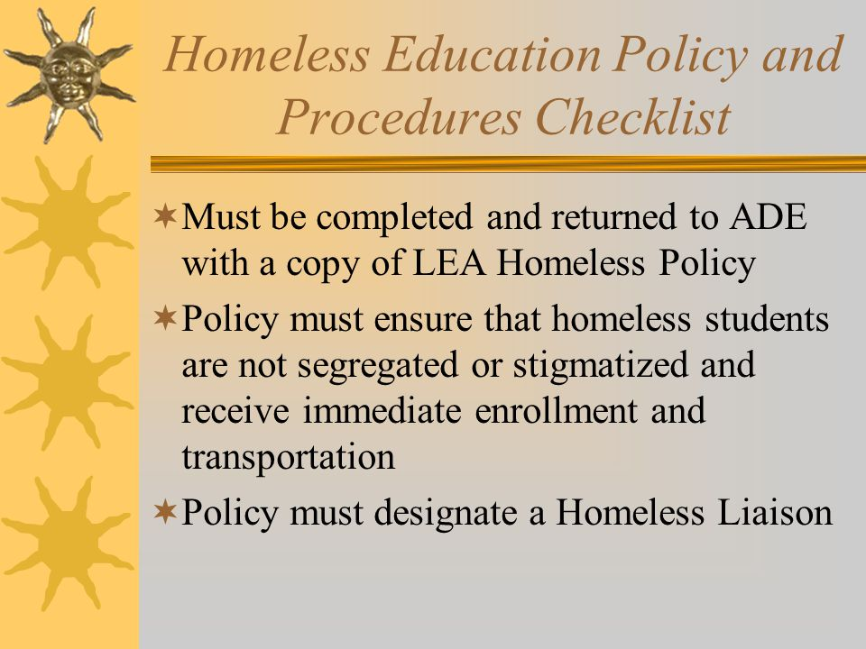 Homeless Education Policy and Procedures Checklist  Must be completed and returned to ADE with a copy of LEA Homeless Policy  Policy must ensure that homeless students are not segregated or stigmatized and receive immediate enrollment and transportation  Policy must designate a Homeless Liaison