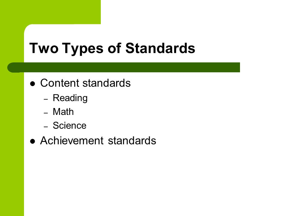 Two Types of Standards Content standards – Reading – Math – Science Achievement standards