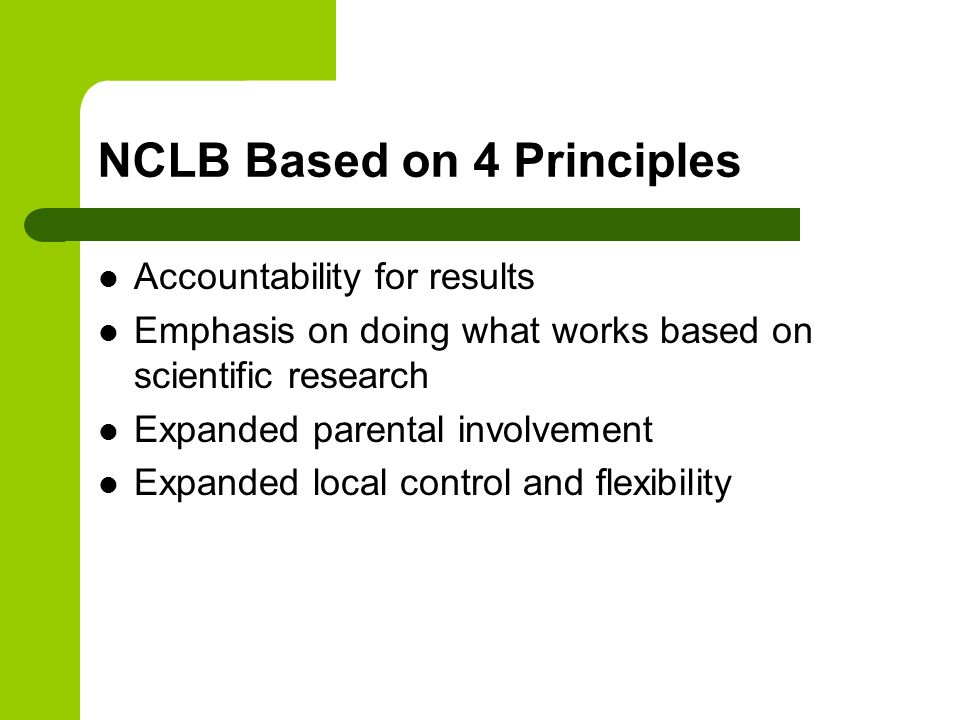 NCLB Based on 4 Principles Accountability for results Emphasis on doing what works based on scientific research Expanded parental involvement Expanded local control and flexibility