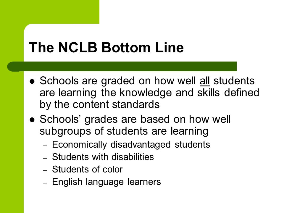 The NCLB Bottom Line Schools are graded on how well all students are learning the knowledge and skills defined by the content standards Schools' grades are based on how well subgroups of students are learning – Economically disadvantaged students – Students with disabilities – Students of color – English language learners