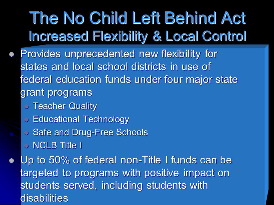 The No Child Left Behind Act Increased Flexibility & Local Control Provides unprecedented new flexibility for states and local school districts in use of federal education funds under four major state grant programs Provides unprecedented new flexibility for states and local school districts in use of federal education funds under four major state grant programs Teacher Quality Teacher Quality Educational Technology Educational Technology Safe and Drug-Free Schools Safe and Drug-Free Schools NCLB Title I NCLB Title I Up to 50% of federal non-Title I funds can be targeted to programs with positive impact on students served, including students with disabilities Up to 50% of federal non-Title I funds can be targeted to programs with positive impact on students served, including students with disabilities