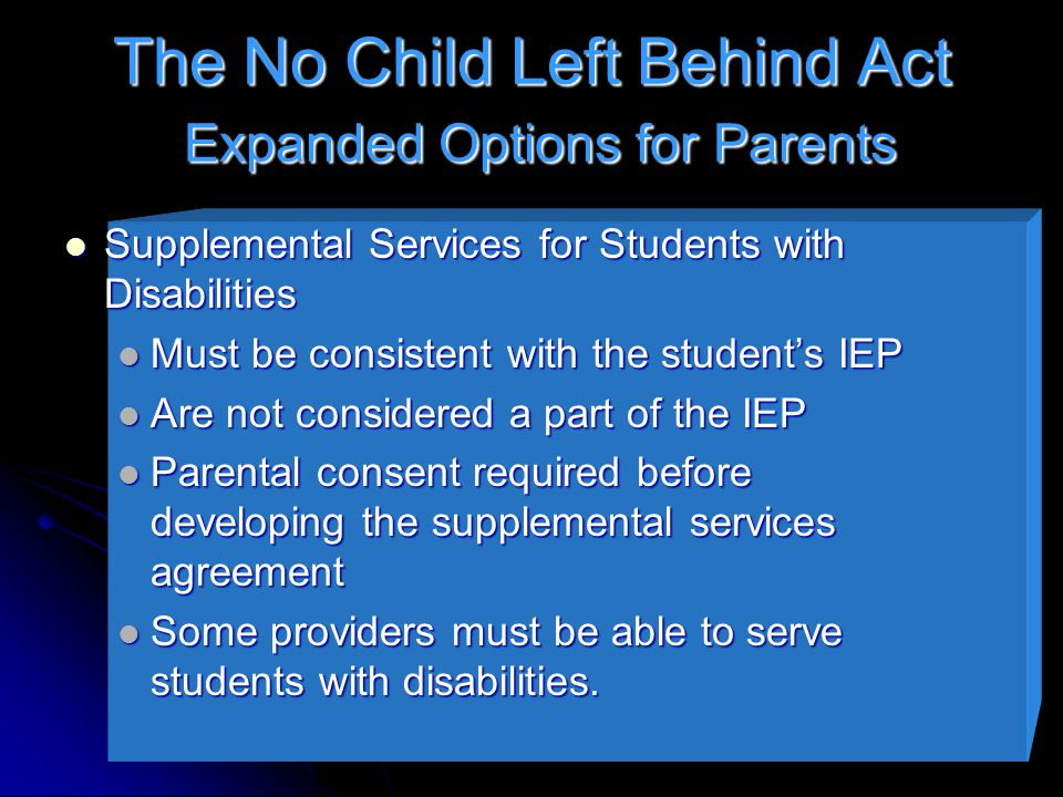 The No Child Left Behind Act Expanded Options for Parents Supplemental Services for Students with Disabilities Supplemental Services for Students with Disabilities Must be consistent with the student's IEP Must be consistent with the student's IEP Are not considered a part of the IEP Are not considered a part of the IEP Parental consent required before developing the supplemental services agreement Parental consent required before developing the supplemental services agreement Some providers must be able to serve students with disabilities.