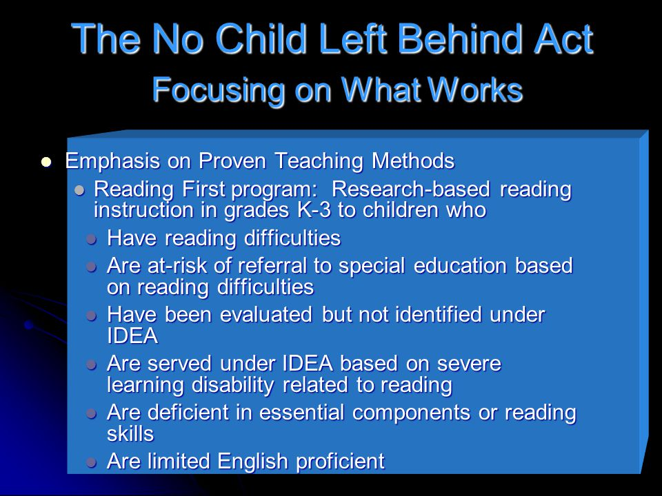 The No Child Left Behind Act Focusing on What Works Emphasis on Proven Teaching Methods Emphasis on Proven Teaching Methods Reading First program: Research-based reading instruction in grades K-3 to children who Reading First program: Research-based reading instruction in grades K-3 to children who Have reading difficulties Have reading difficulties Are at-risk of referral to special education based on reading difficulties Are at-risk of referral to special education based on reading difficulties Have been evaluated but not identified under IDEA Have been evaluated but not identified under IDEA Are served under IDEA based on severe learning disability related to reading Are served under IDEA based on severe learning disability related to reading Are deficient in essential components or reading skills Are deficient in essential components or reading skills Are limited English proficient Are limited English proficient