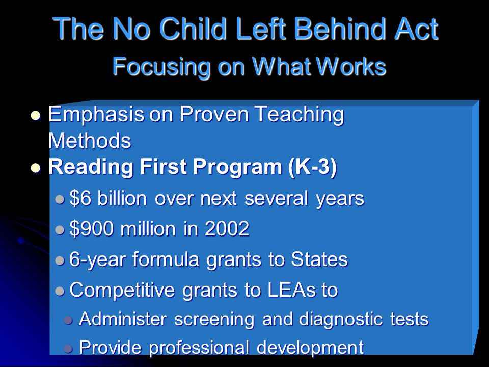 The No Child Left Behind Act Focusing on What Works Emphasis on Proven Teaching Methods Emphasis on Proven Teaching Methods Reading First Program (K-3) Reading First Program (K-3) $6 billion over next several years $6 billion over next several years $900 million in 2002 $900 million in 2002 6-year formula grants to States 6-year formula grants to States Competitive grants to LEAs to Competitive grants to LEAs to Administer screening and diagnostic tests Administer screening and diagnostic tests Provide professional development Provide professional development