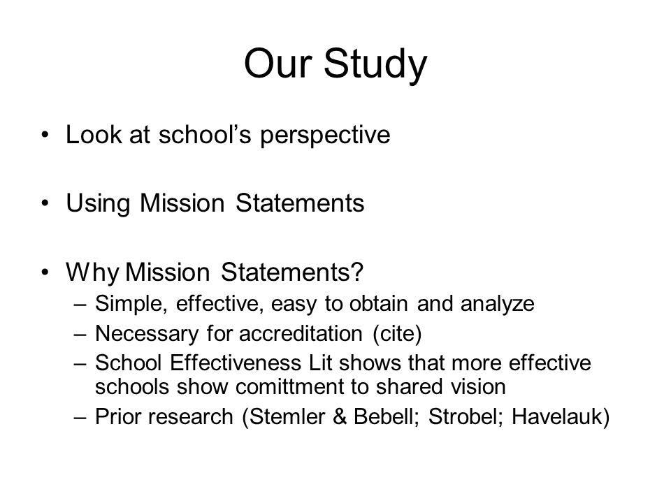 Our Study Look at school's perspective Using Mission Statements Why Mission Statements? –Simple, effective, easy to obtain and analyze –Necessary for