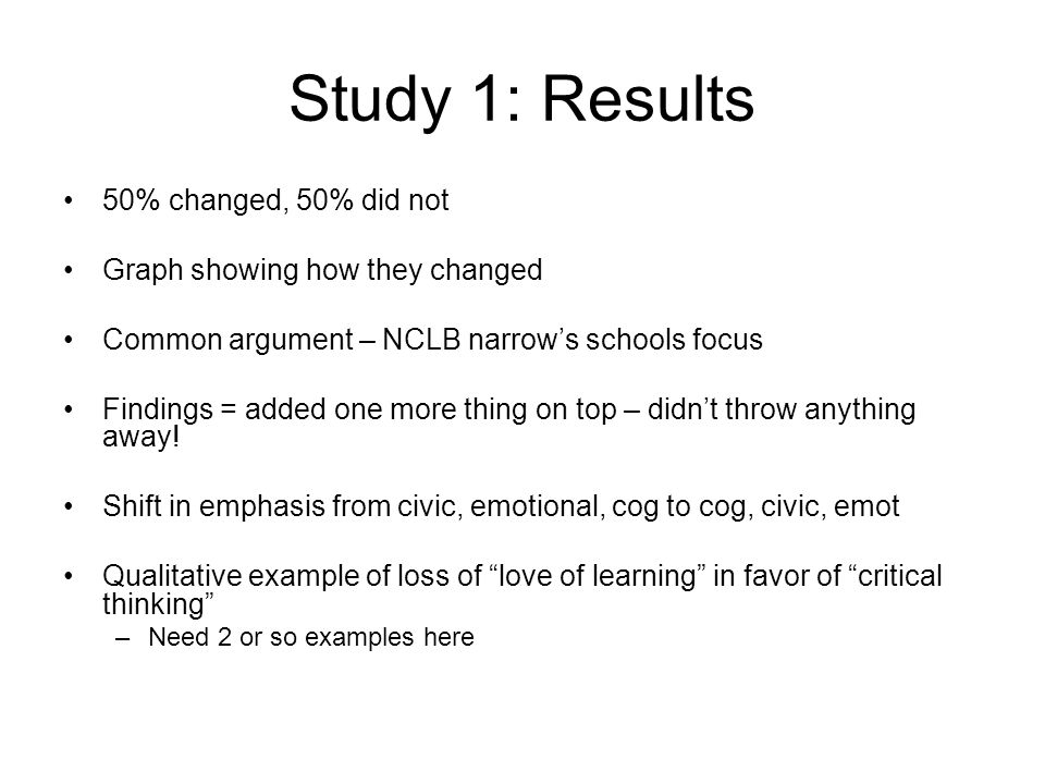 Study 1: Results 50% changed, 50% did not Graph showing how they changed Common argument – NCLB narrow's schools focus Findings = added one more thing