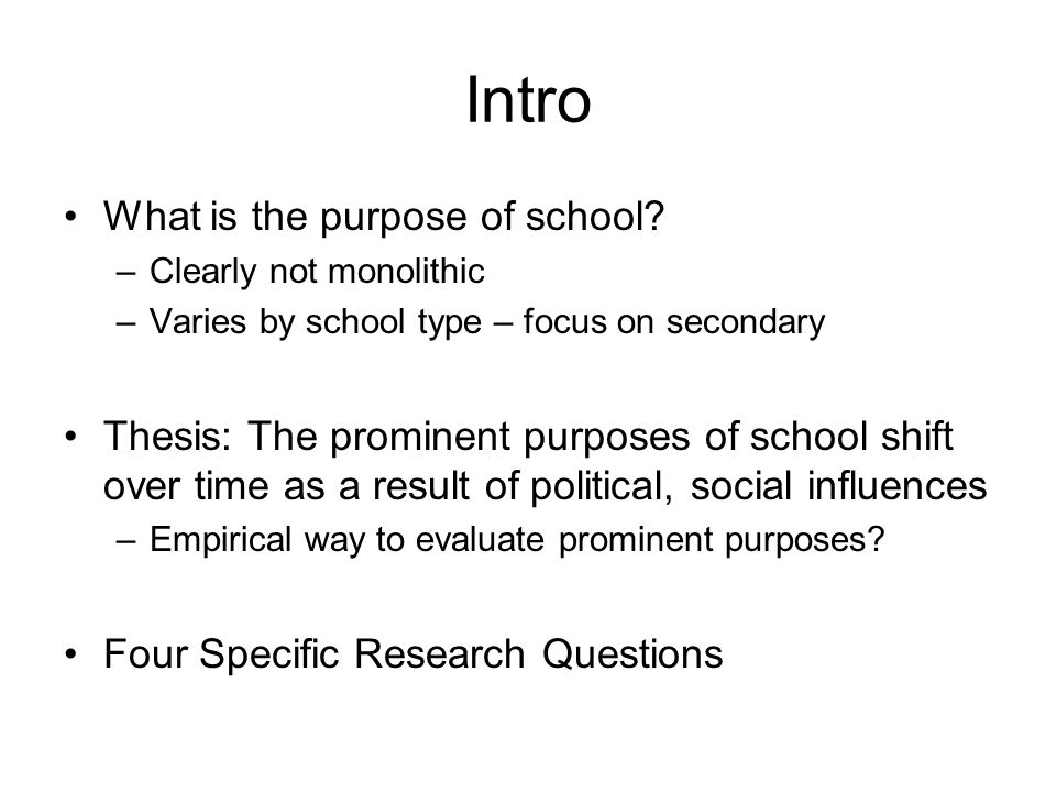 Intro What is the purpose of school? –Clearly not monolithic –Varies by school type – focus on secondary Thesis: The prominent purposes of school shif