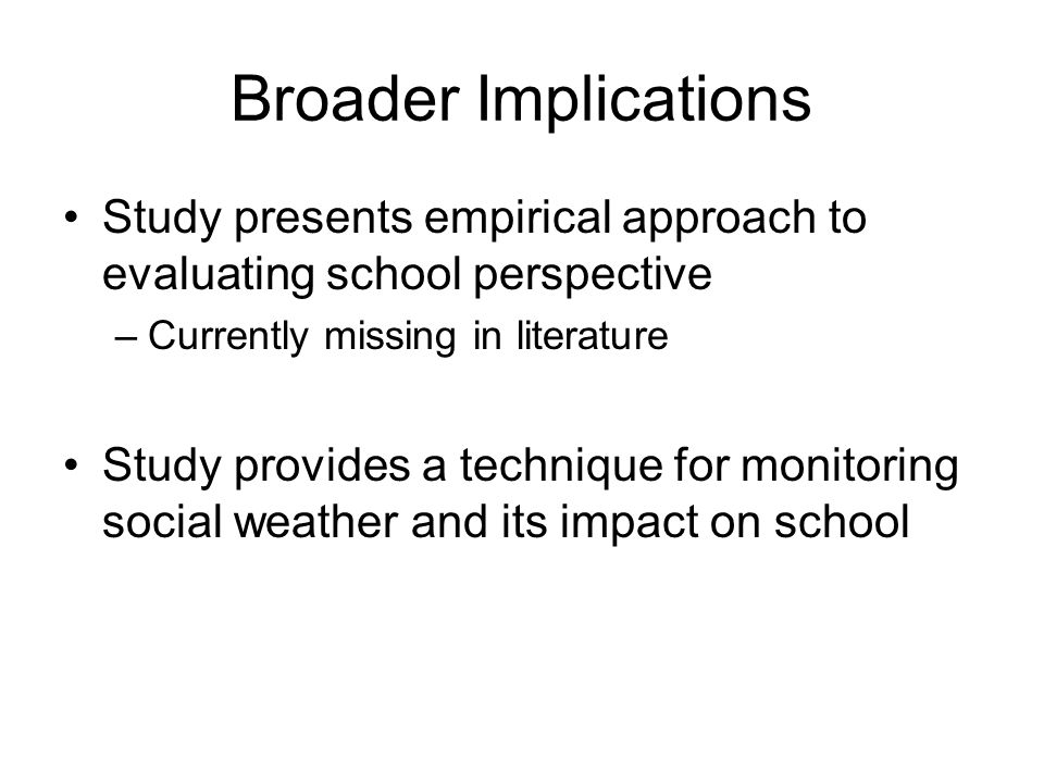 Broader Implications Study presents empirical approach to evaluating school perspective –Currently missing in literature Study provides a technique for monitoring social weather and its impact on school
